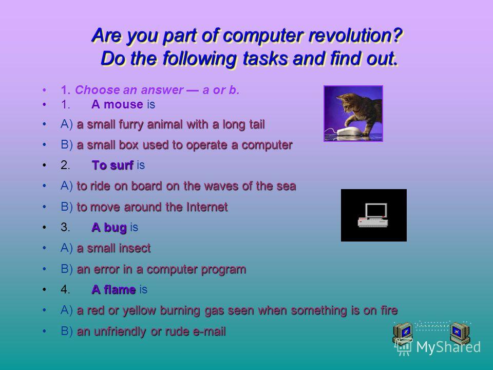 Are you part of computer revolution? Do the following tasks and find out. 1. Choose an answer a or b. 1.A mouse is A) a small furry animal with a long tail B) a small box used to operate a computer 2.To surf surf is A) to ride on board on the waves o