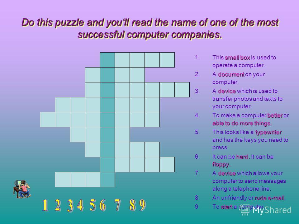 Do this puzzle and youll read the name of one of the most successful computer companies. Do this puzzle and youll read the name of one of the most successful computer companies. 1.This small box box is used to operate a computer. 2.A document documen