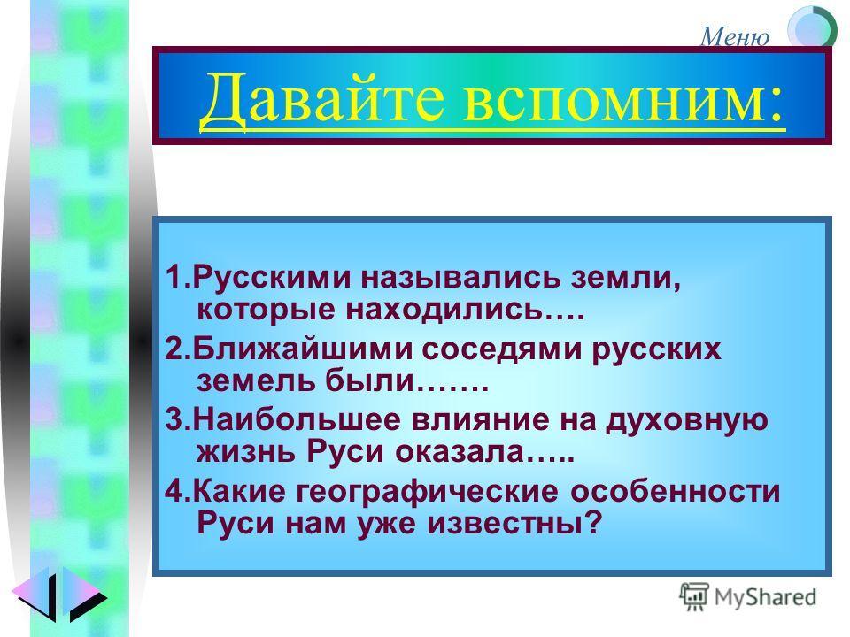 Меню Давайте вспомним: 1.Русскими назывались земли, которые находились…. 2.Ближайшими соседями русских земель были……. 3.Наибольшее влияние на духовную жизнь Руси оказала….. 4.Какие географические особенности Руси нам уже известны?
