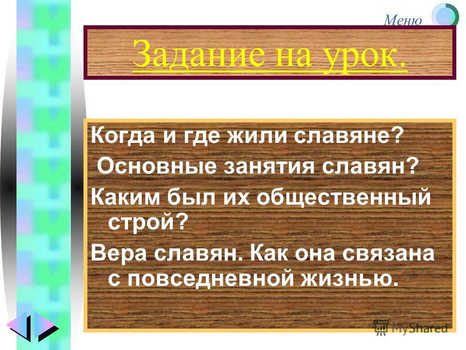 Меню Задание на урок. Когда и где жили славяне? Основные занятия славян? Каким был их общественный строй? Вера славян. Как она связана с повседневной жизнью.