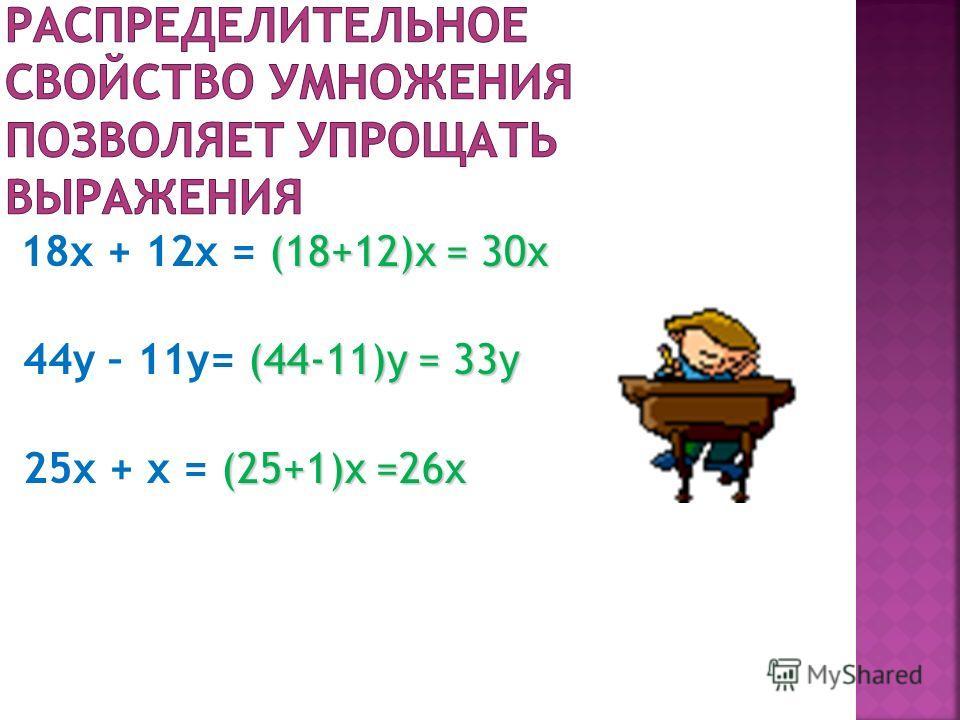 (18+12)х = 30х 18x + 12x = (18+12)х = 30х (44-11)y = 33y 44y – 11y= (44-11)y = 33y (25+1)x =26x 25x + x = (25+1)x =26x