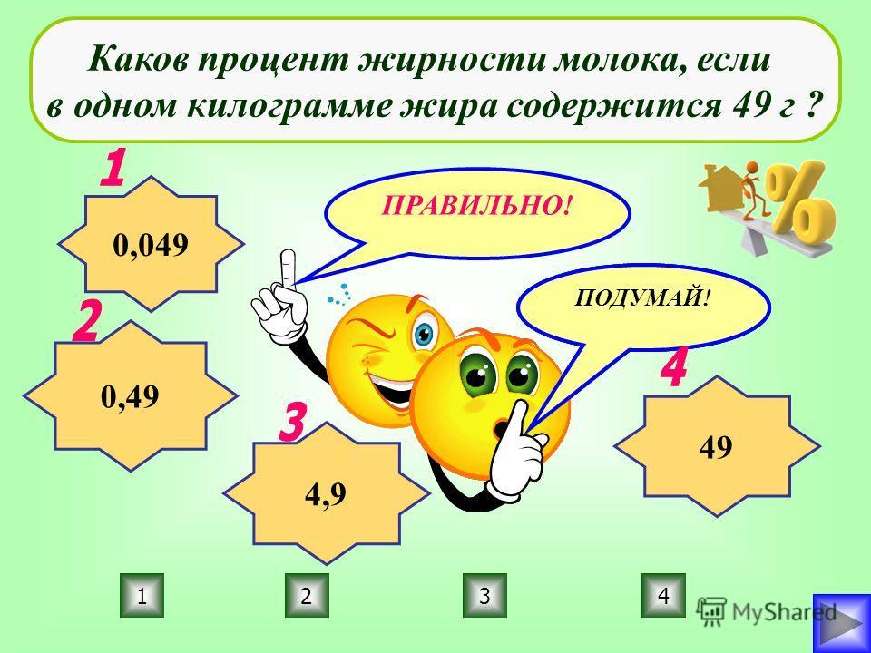 ПРАВИЛЬНО! ПОДУМАЙ! 3214 Каков процент жирности молока, если в одном килограмме жира содержится 49 г ? 0,049 0,49 49 4,9