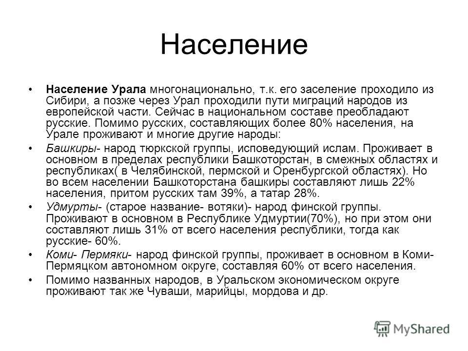 Население Население Урала многонационально, т.к. его заселение проходило из Сибири, а позже через Урал проходили пути миграций народов из европейской части. Сейчас в национальном составе преобладают русские. Помимо русских, составляющих более 80% нас