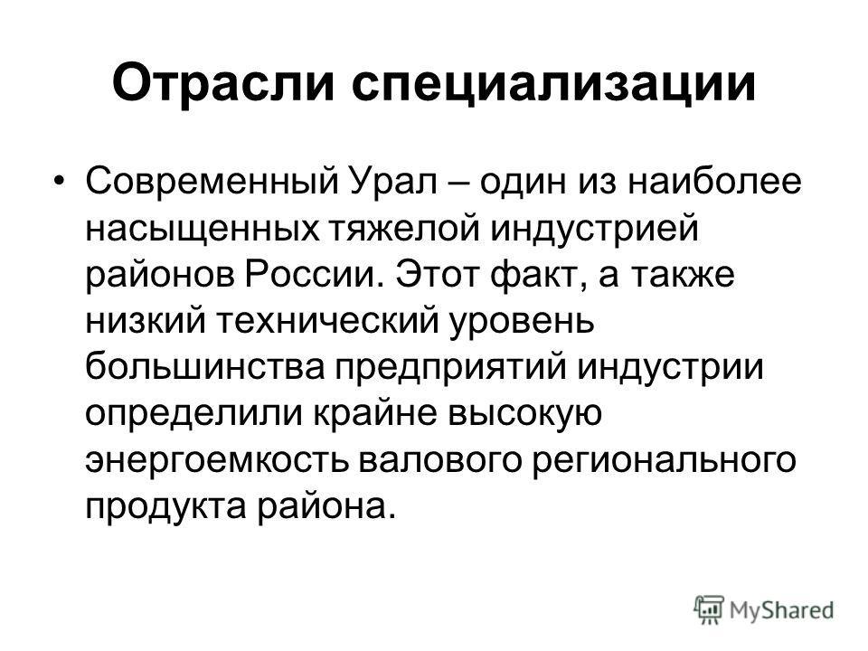 Отрасли специализации Современный Урал – один из наиболее насыщенных тяжелой индустрией районов России. Этот факт, а также низкий технический уровень большинства предприятий индустрии определили крайне высокую энергоемкость валового регионального про