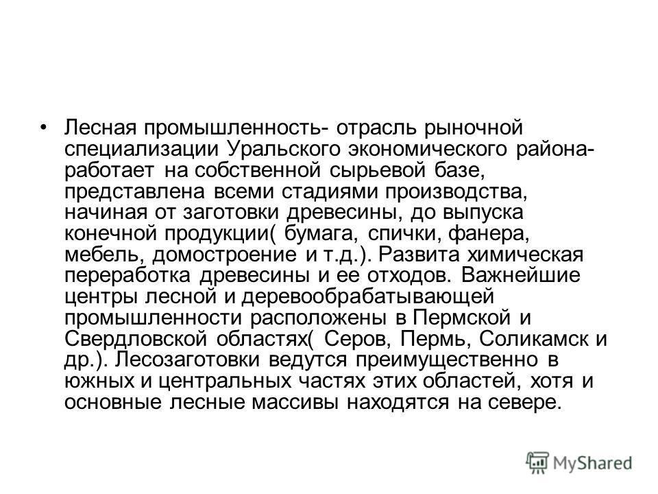 Лесная промышленность- отрасль рыночной специализации Уральского экономического района- работает на собственной сырьевой базе, представлена всеми стадиями производства, начиная от заготовки древесины, до выпуска конечной продукции( бумага, спички, фа