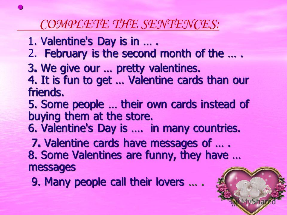 COMPLETE THE SENTENCES: 1. Valentine's Day is in …. February is the second month of the …. 1. Valentine's Day is in …. 2. February is the second month of the …. 3. We give our … pretty valentines. 4. It is fun to get … Valentine cards than our friend