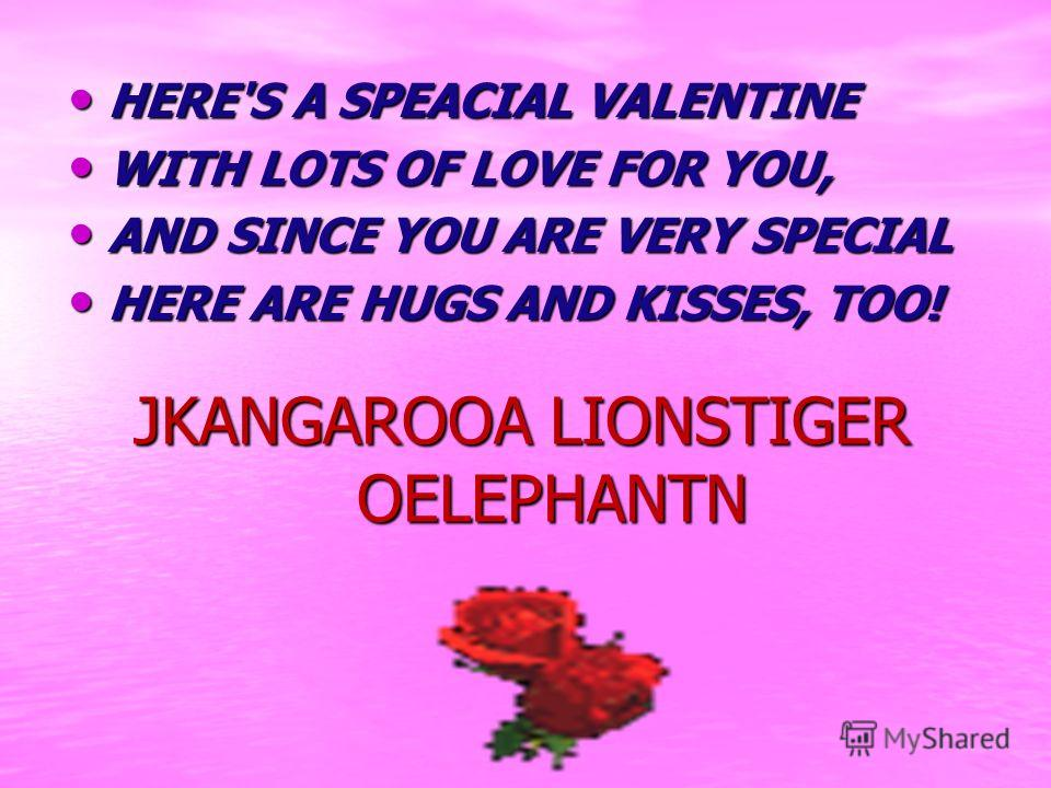 JKANGAROOA LIONSTIGER OELEPHANTN HERE'S A SPEACIAL VALENTINE HERE'S A SPEACIAL VALENTINE WITH LOTS OF LOVE FOR YOU, WITH LOTS OF LOVE FOR YOU, AND SINCE YOU ARE VERY SPECIAL AND SINCE YOU ARE VERY SPECIAL HERE ARE HUGS AND KISSES, TOO! HERE ARE HUGS