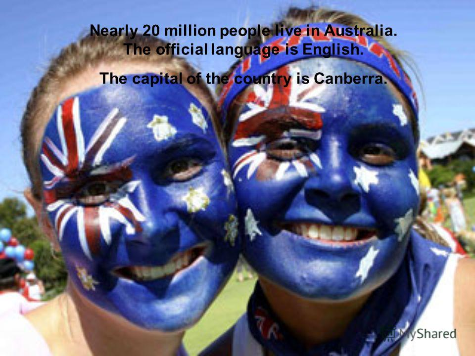 Nearly 20 million people live in Australia. The official language is English. The capital of the country is Canberra.