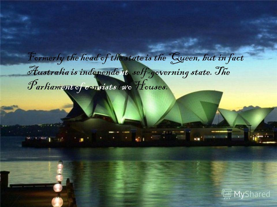 Formerly the head of the state is the Queen, but in fact Australia is independent, self-governing state. The Parliament of consists two Houses.