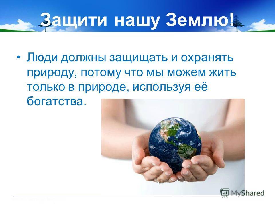 Защити нашу Землю! Люди должны защищать и охранять природу, потому что мы можем жить только в природе, используя её богатства.