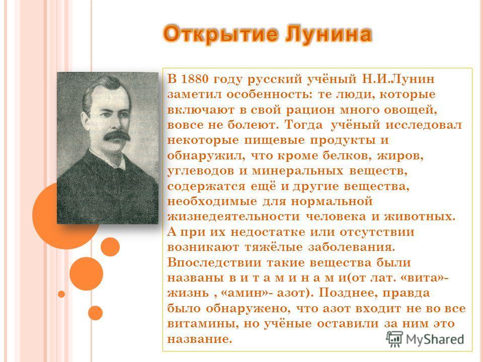 В 1880 году русский учёный Н.И.Лунин заметил особенность: те люди, которые включают в свой рацион много овощей, вовсе не болеют. Тогда учёный исследовал некоторые пищевые продукты и обнаружил, что кроме белков, жиров, углеводов и минеральных веществ,