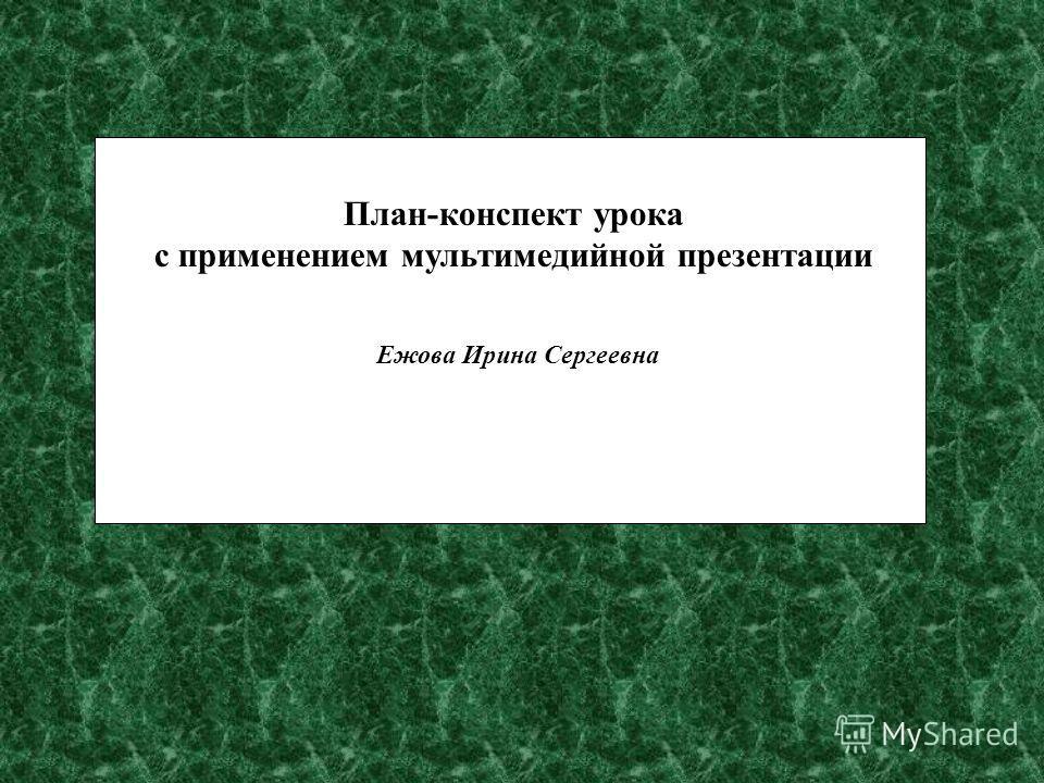 План-конспект урока с применением мультимедийной презентации Ежова Ирина Сергеевна