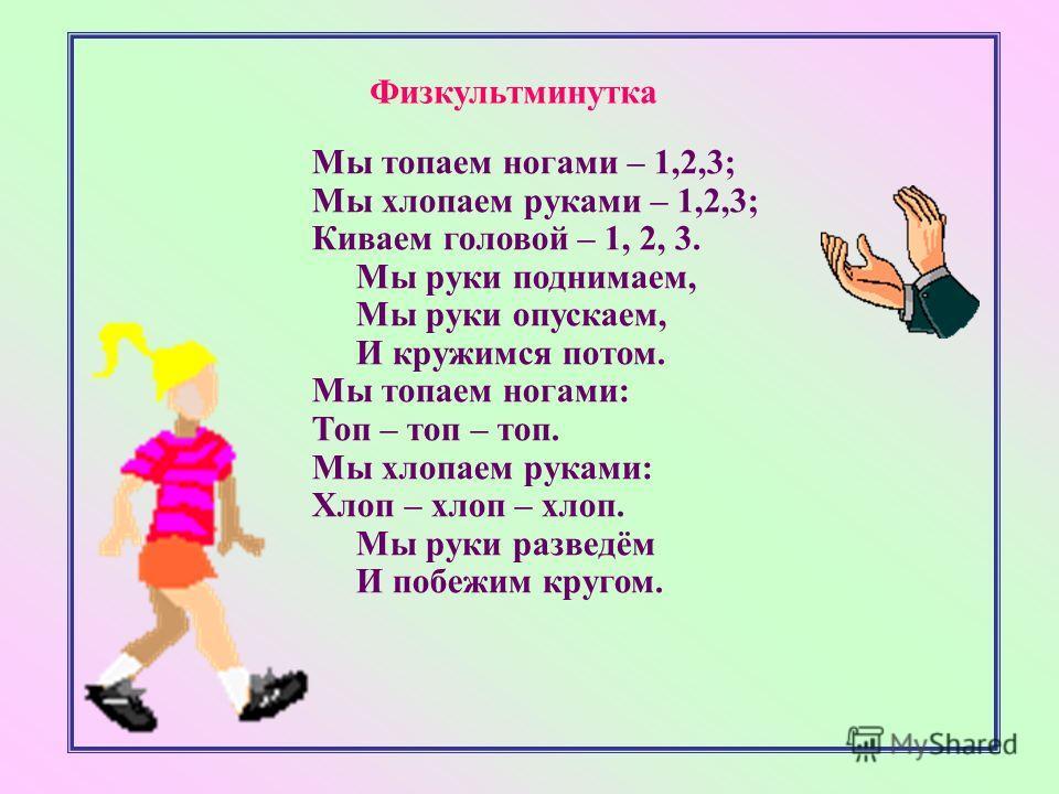 Физкультминутка Мы топаем ногами – 1,2,3; Мы хлопаем руками – 1,2,3; Киваем головой – 1, 2, 3. Мы руки поднимаем, Мы руки опускаем, И кружимся потом. Мы топаем ногами: Топ – топ – топ. Мы хлопаем руками: Хлоп – хлоп – хлоп. Мы руки разведём И побежим