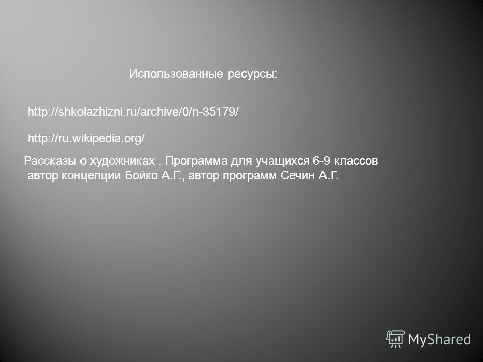 http://shkolazhizni.ru/archive/0/n-35179/ Использованные ресурсы: http://ru.wikipedia.org/ Рассказы о художниках. Программа для учащихся 6-9 классов автор концепции Бойко А.Г., автор программ Сечин А.Г.