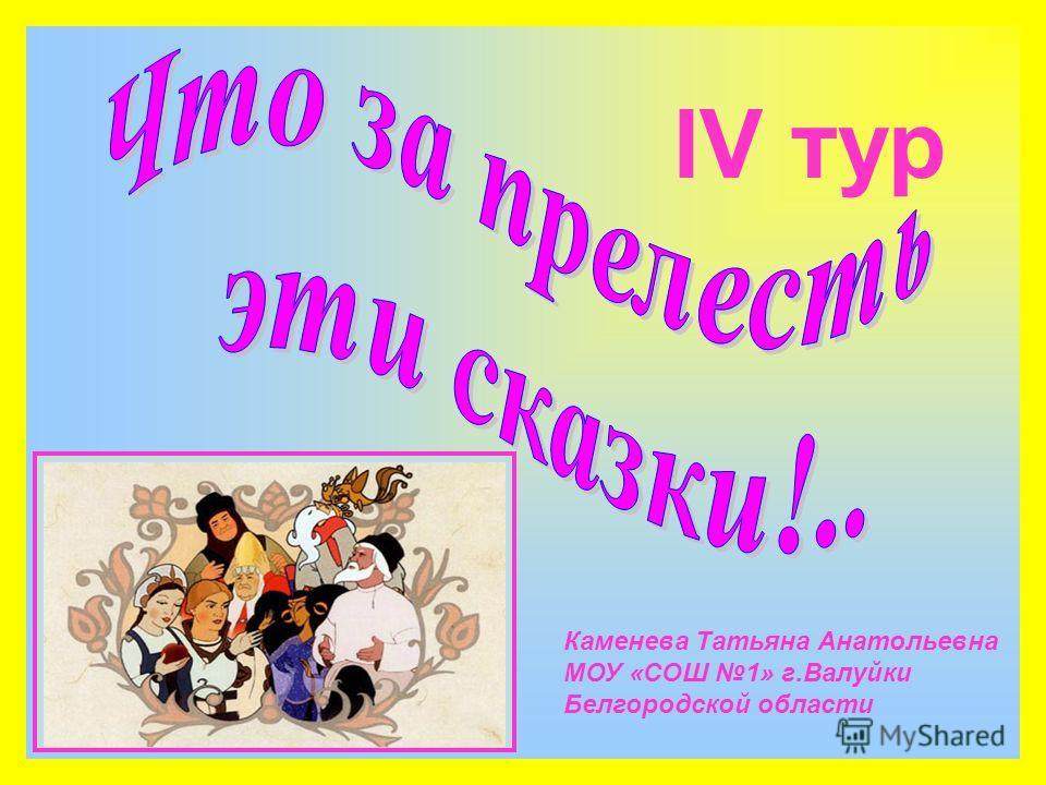 IV тур Каменева Татьяна Анатольевна МОУ «СОШ 1» г.Валуйки Белгородской области