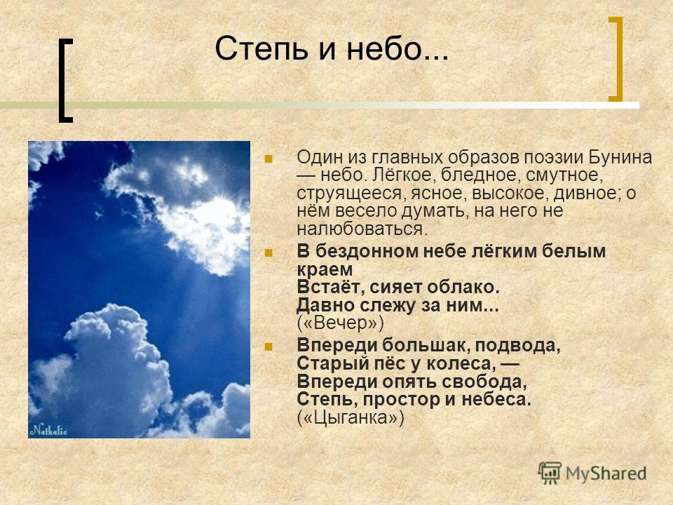 Степь и небо... Один из главных образов поэзии Бунина небо. Лёгкое, бледное, смутное, струящееся, ясное, высокое, дивное; о нём весело думать, на него не налюбоваться. В бездонном небе лёгким белым краем Встаёт, сияет облако. Давно слежу за ним... («