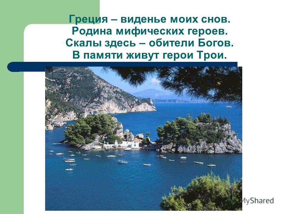Греция – виденье моих снов. Родина мифических героев. Скалы здесь – обители Богов. В памяти живут герои Трои.