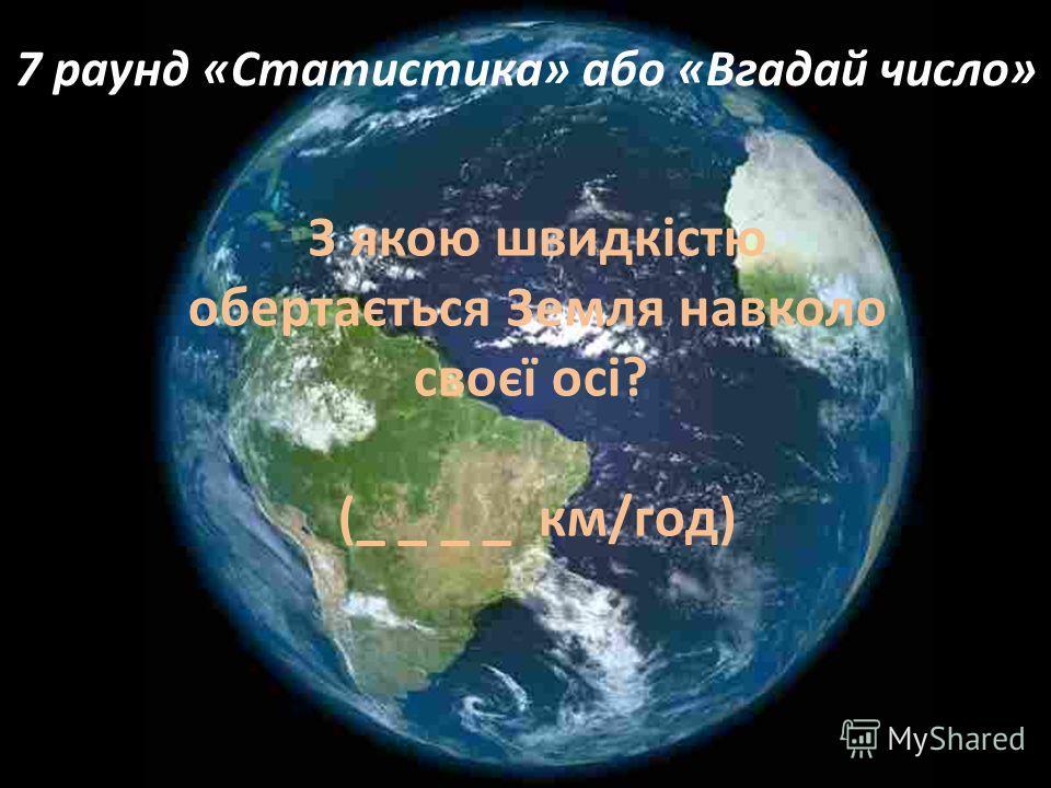 7 раунд «Статистика» або «Вгадай число» З якою швидкістю обертається Земля навколо своєї осі? (_ _ _ _ км/год)