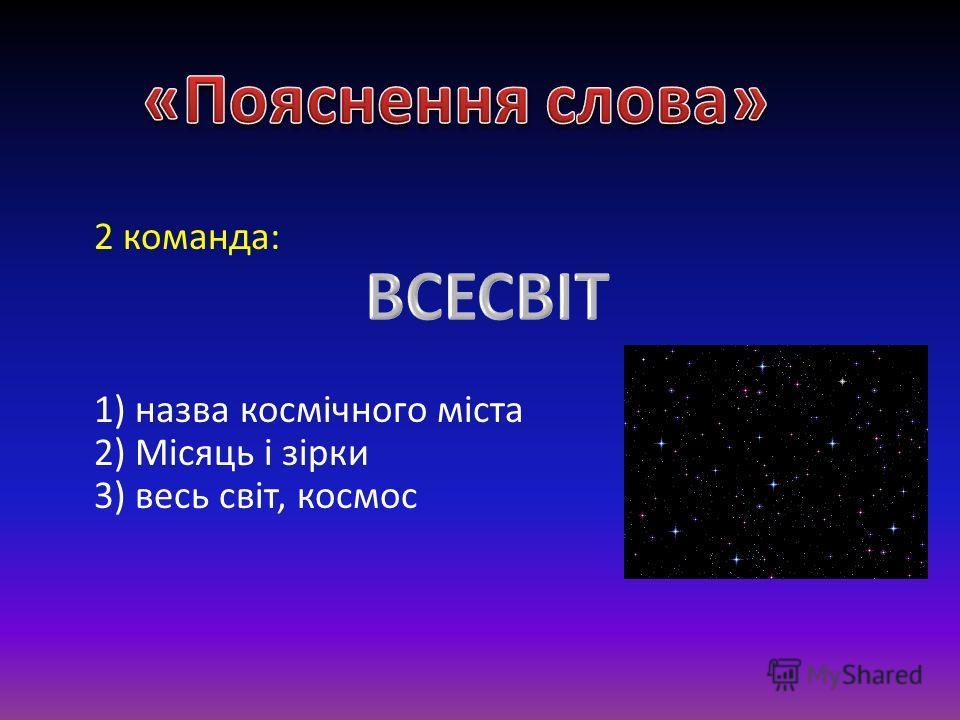 2 команда: 1) назва космічного міста 2) Місяць і зірки 3) весь світ, космос