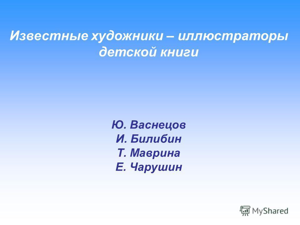 Известные художники – иллюстраторы детской книги Ю. Васнецов И. Билибин Т. Маврина Е. Чарушин