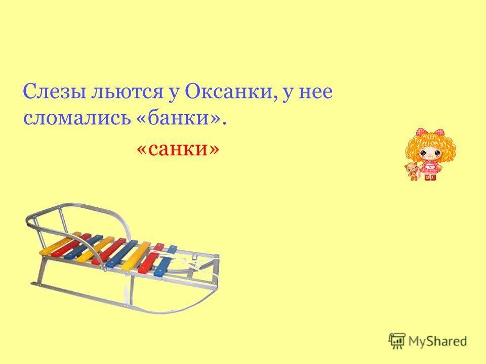 Слезы льются у Оксанки, у нее сломались «банки». «санки»