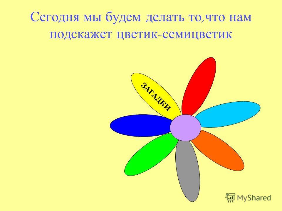 Сегодня мы будем делать то, что нам подскажет цветик - семицветик ЗАГАДКИ