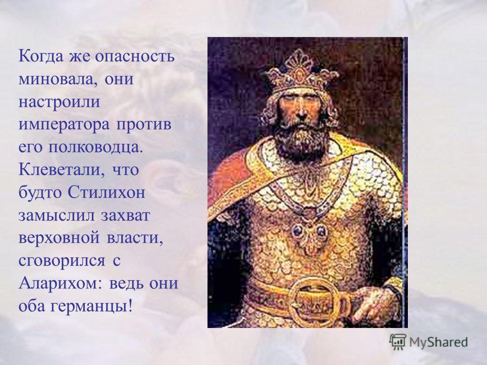 Когда же опасность миновала, они настроили императора против его полководца. Клеветали, что будто Стилихон замыслил захват верховной власти, сговорился с Аларихом: ведь они оба германцы!