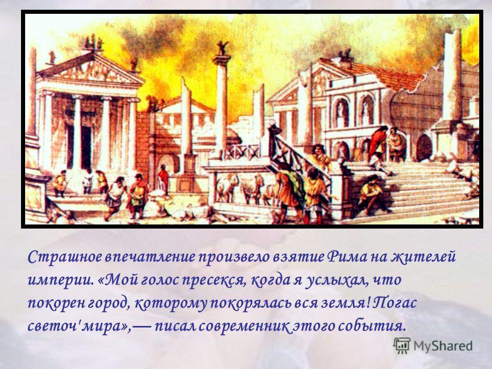 Страшное впечатление произвело взятие Рима на жителей империи. «Мой голос пресекся, когда я услыхал, что покорен город, которому покорялась вся земля! Погас светоч' мира», писал современник этого события.