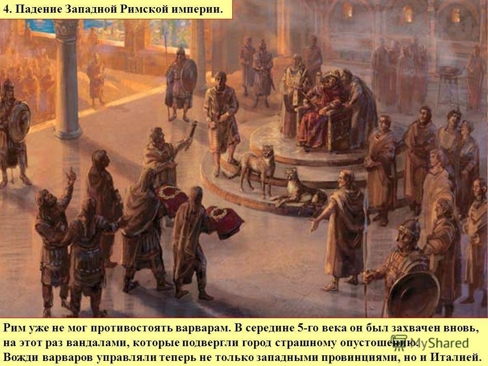 Рим уже не мог противостоять варварам. В середине 5-го века он был захвачен вновь, на этот раз вандалами, которые подвергли город страшному опустошению. Вожди варваров управляли теперь не только западными провинциями, но и Италией. 4. Падение Западно
