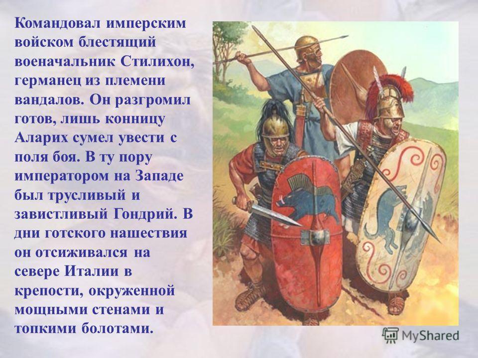 Командовал имперским войском блестящий военачальник Стилихон, германец из племени вандалов. Он разгромил готов, лишь конницу Аларих сумел увести с поля боя. В ту пору императором на Западе был трусливый и завистливый Гондрий. В дни готского нашествия