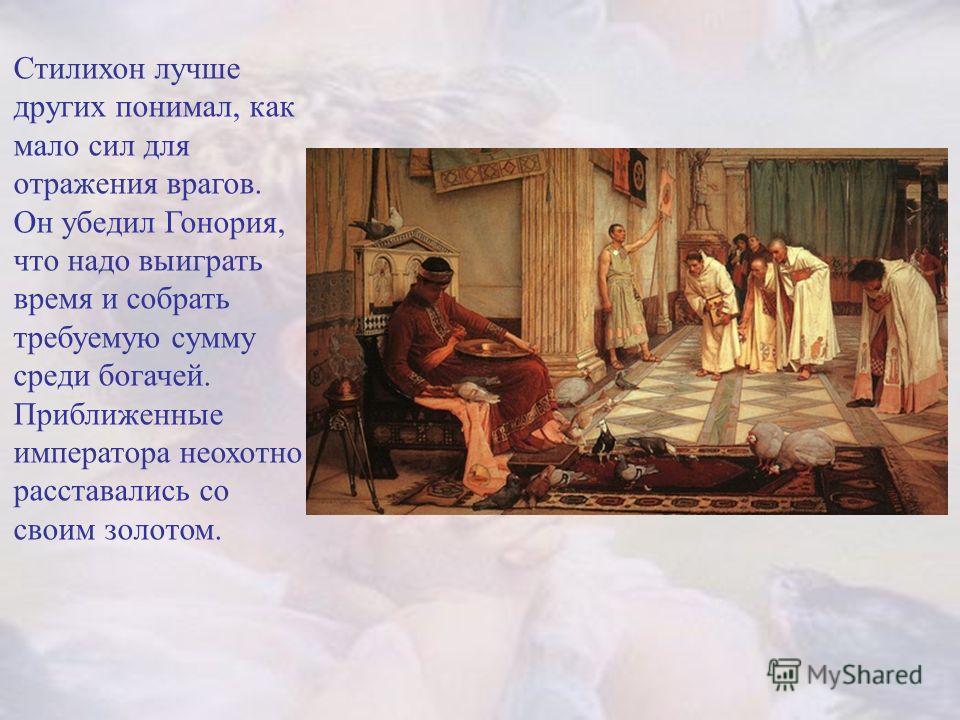 Стилихон лучше других понимал, как мало сил для отражения врагов. Он убедил Гонория, что надо выиграть время и собрать требуемую сумму среди богачей. Приближенные императора неохотно расставались со своим золотом.