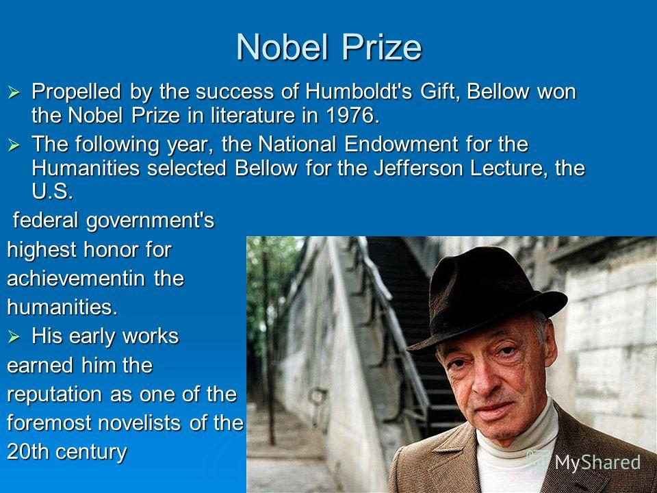 Nobel Prize Propelled by the success of Humboldt's Gift, Bellow won the Nobel Prize in literature in 1976. Propelled by the success of Humboldt's Gift, Bellow won the Nobel Prize in literature in 1976. The following year, the National Endowment for t