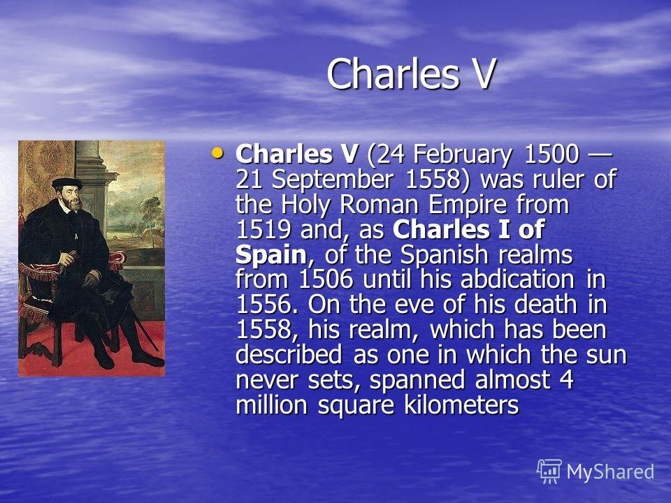 Charles V Charles V (24 February 1500 21 September 1558) was ruler of the Holy Roman Empire from 1519 and, as Charles I of Spain, of the Spanish realms from 1506 until his abdication in 1556. On the eve of his death in 1558, his realm, which has been