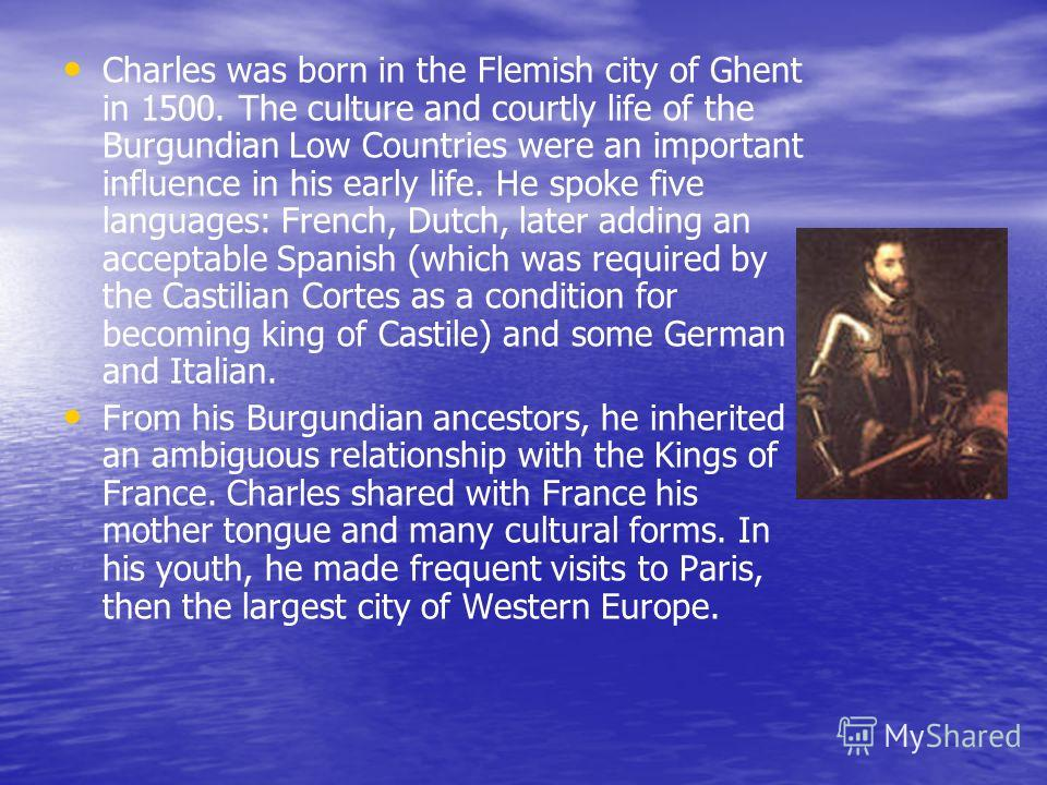 Charles was born in the Flemish city of Ghent in 1500. The culture and courtly life of the Burgundian Low Countries were an important influence in his early life. He spoke five languages: French, Dutch, later adding an acceptable Spanish (which was r
