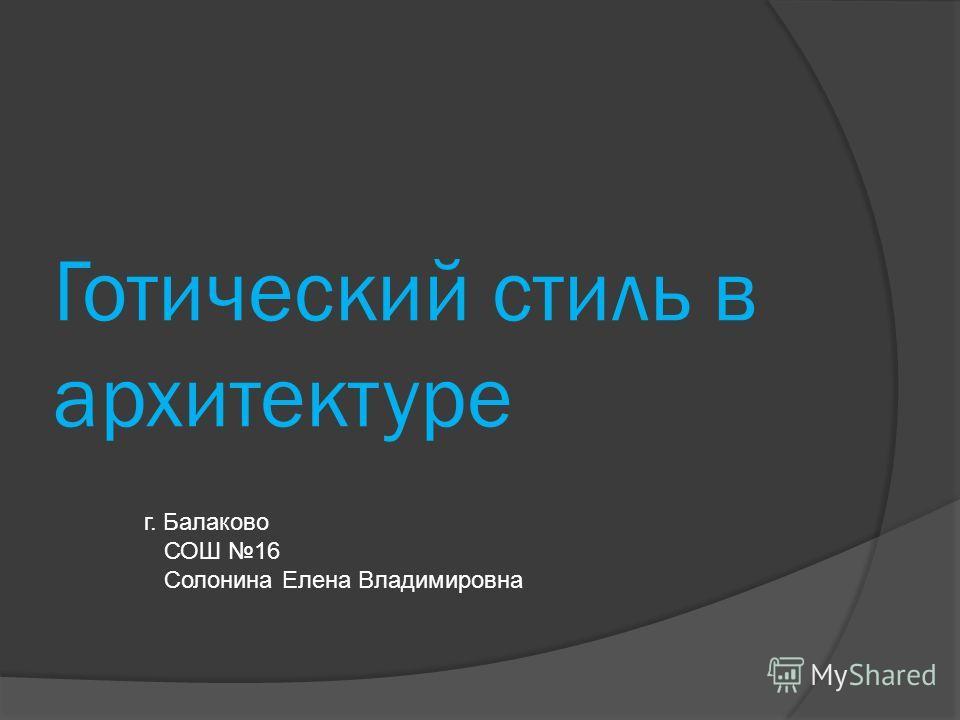 Готический стиль в архитектуре г. Балаково СОШ 16 Солонина Елена Владимировна