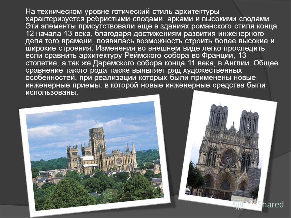 На техническом уровне готический стиль архитектуры характеризуется ребристыми сводами, арками и высокими сводами. Эти элементы присутствовали еще в зданиях романского стиля конца 12 начала 13 века, благодаря достижениям развития инженерного дела того