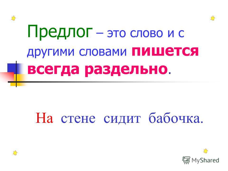 Предлог – это слово и с другими словами пишется всегда раздельно. На стене сидит бабочка.