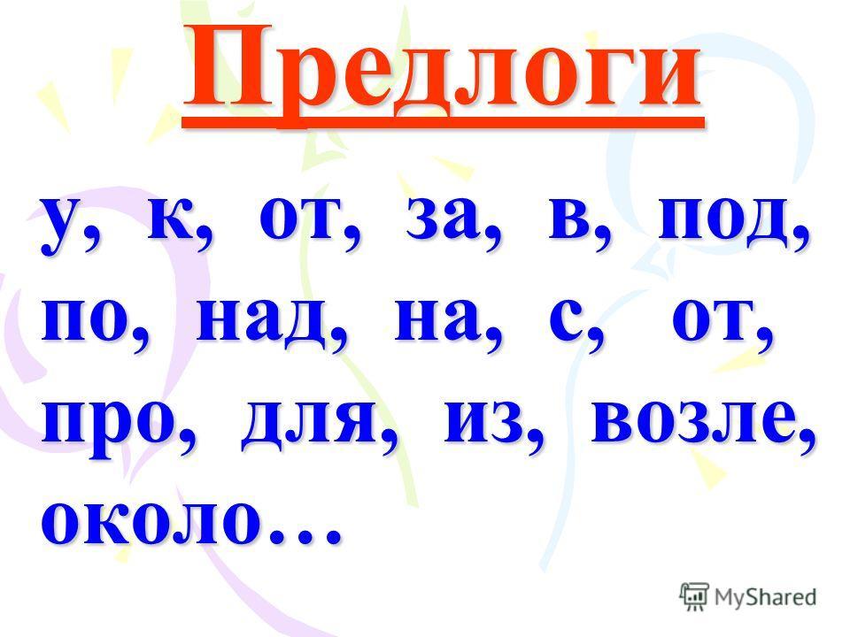 Предлоги у, к, от, за, в, под, по, над, на, с, от, про, для, из, возле, около…