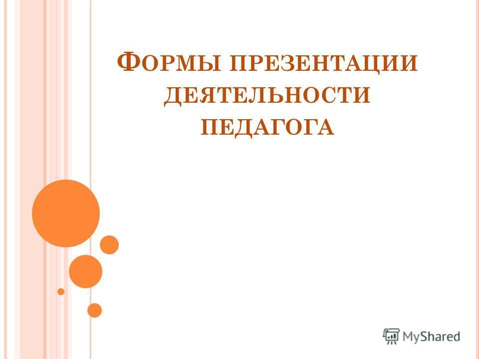 Ф ОРМЫ ПРЕЗЕНТАЦИИ ДЕЯТЕЛЬНОСТИ ПЕДАГОГА
