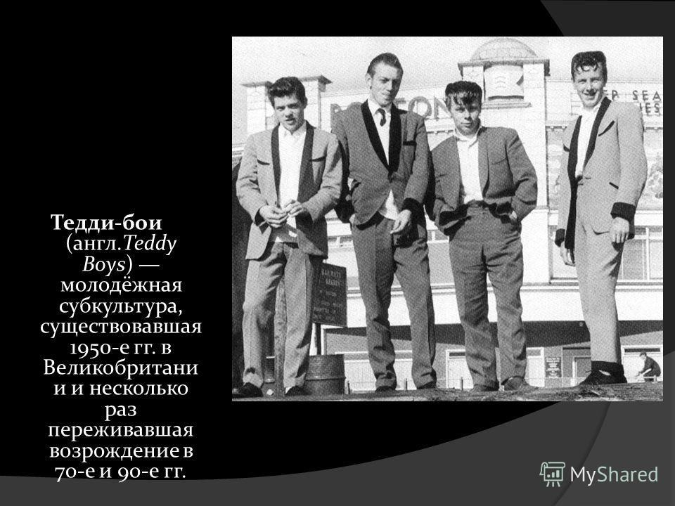 Тедди-бои (англ.Teddy Boys) молодёжная субкультура, существовавшая 1950-е гг. в Великобритани и и несколько раз переживавшая возрождение в 70-е и 90-е гг.