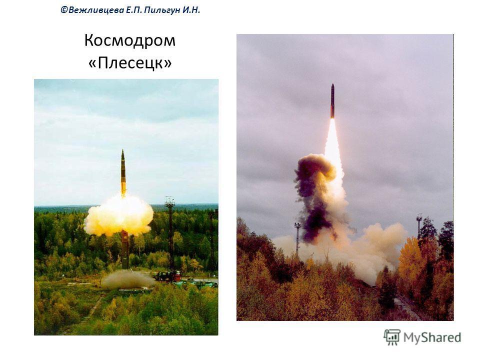 ©Вежливцева Е.П. Пильгун И.Н. Космодром «Плесецк»
