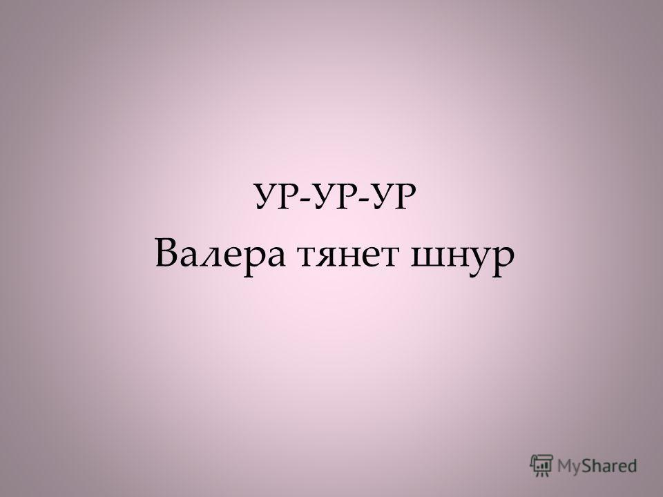 УР-УР-УР Валера тянет шнур