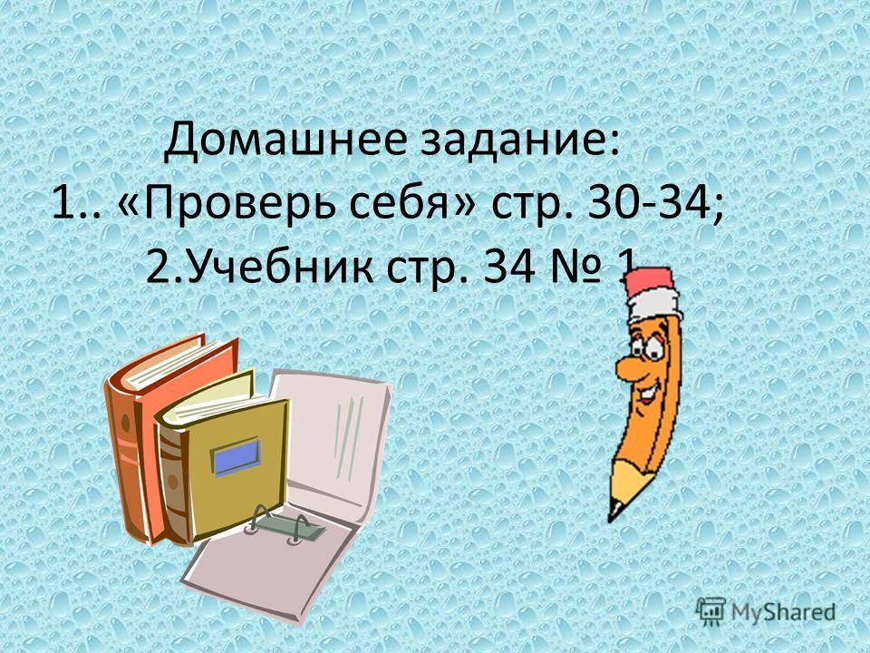 Домашнее задание: 1.. «Проверь себя» стр. 30-34; 2.Учебник стр. 34 1