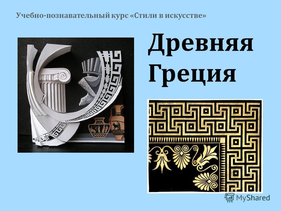 Древняя Греция Учебно-познавательный курс «Стили в искусстве»