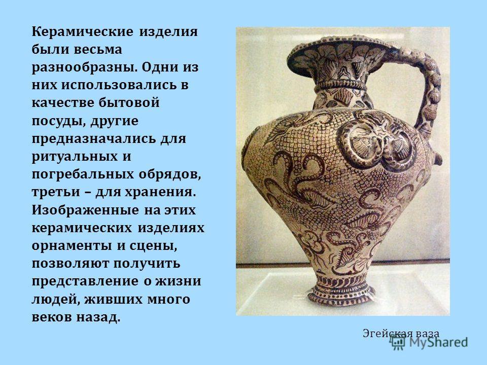 Эгейская ваза Керамические изделия были весьма разнообразны. Одни из них использовались в качестве бытовой посуды, другие предназначались для ритуальных и погребальных обрядов, третьи – для хранения. Изображенные на этих керамических изделиях орнамен