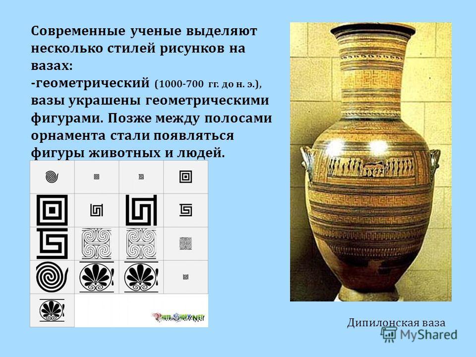 Дипилонская ваза Современные ученые выделяют несколько стилей рисунков на вазах: -геометрический (1000-700 гг. до н. э.), вазы украшены геометрическими фигурами. Позже между полосами орнамента стали появляться фигуры животных и людей.
