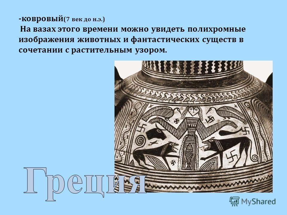 -ковровый (7 век до н.э.) На вазах этого времени можно увидеть полихромные изображения животных и фантастических существ в сочетании с растительным узором.