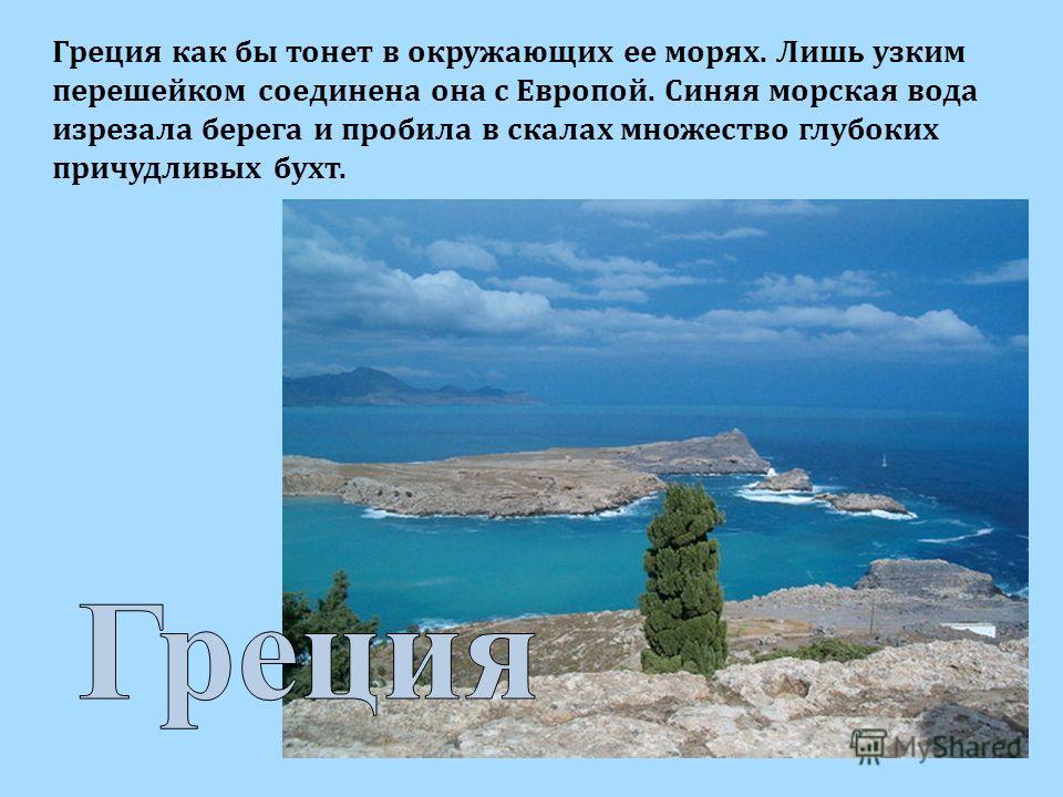 Греция как бы тонет в окружающих ее морях. Лишь узким перешейком соединена она с Европой. Синяя морская вода изрезала берега и пробила в скалах множество глубоких причудливых бухт.