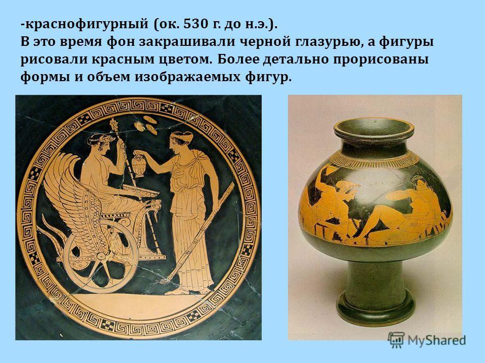-краснофигурный (ок. 530 г. до н.э.). В это время фон закрашивали черной глазурью, а фигуры рисовали красным цветом. Более детально прорисованы формы и объем изображаемых фигур.
