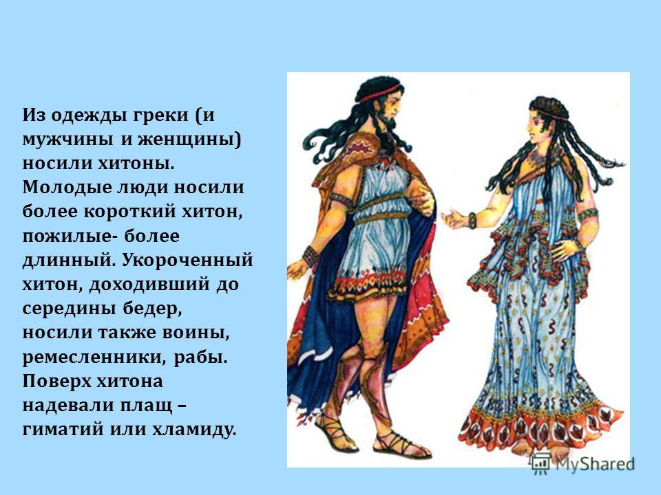 Из одежды греки (и мужчины и женщины) носили хитоны. Молодые люди носили более короткий хитон, пожилые- более длинный. Укороченный хитон, доходивший до середины бедер, носили также воины, ремесленники, рабы. Поверх хитона надевали плащ – гиматий или